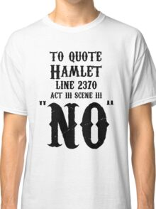 To quote hamlet - NO Classic T-Shirt