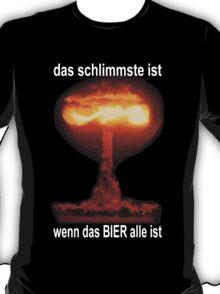 DAS SCHLIMMSTE IST, WENN DAS BIER ALLE IST T-Shirt