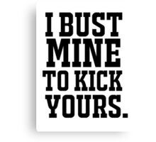 I Bust Mine To Kick Yours Canvas Print