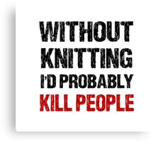 Funny Without Knitting I'd Probably Kill People Canvas Print