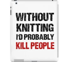 Funny Without Knitting I'd Probably Kill People iPad Case/Skin