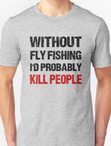 Funny Without Fly Fishing I'd Probably Kill People Shirt T-Shirt