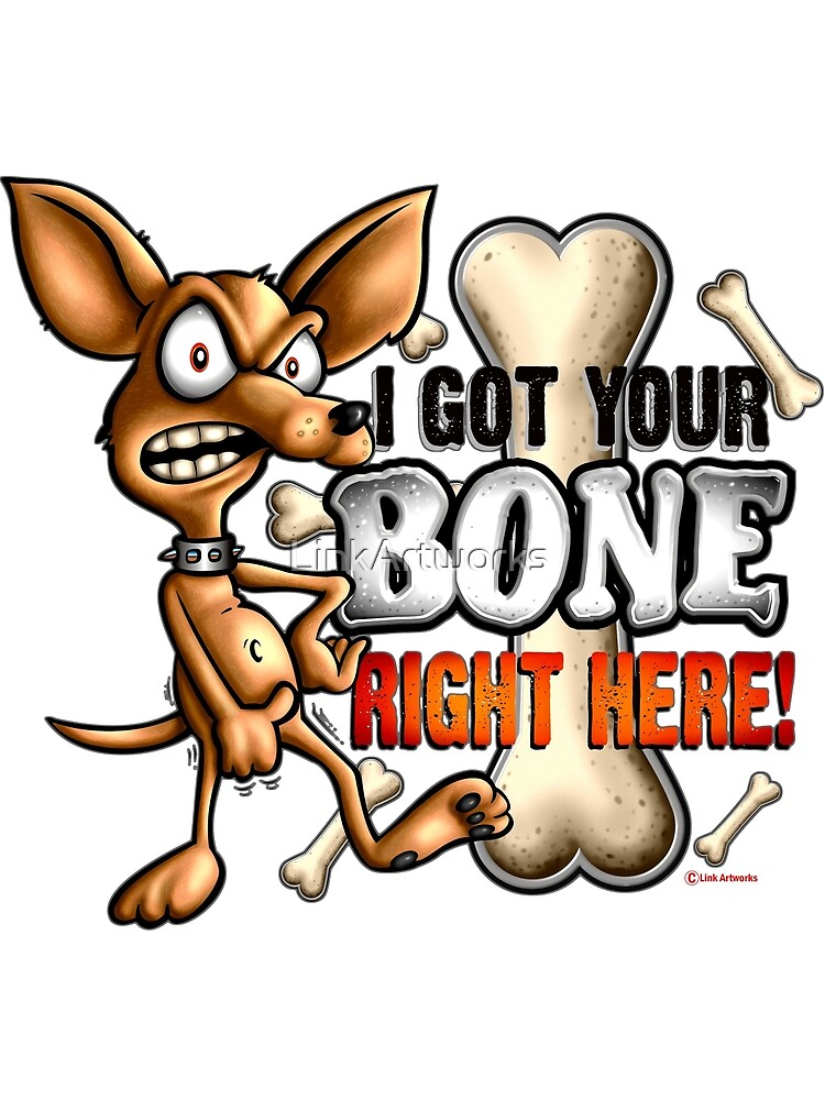 I Got Your Bone Right Here ( Chihuahua ) by LinkArtworks
