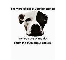 I'm more afraid of your ignorance than you are of my dog Photographic Print