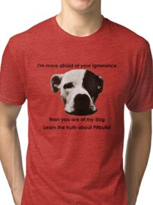 I'm more afraid of your ignorance than you are of my dog Tri-blend T-Shirt