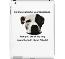 I'm more afraid of your ignorance than you are of my dog iPad Case/Skin