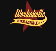 Workaholic Irreplaceable Unisex T-Shirt