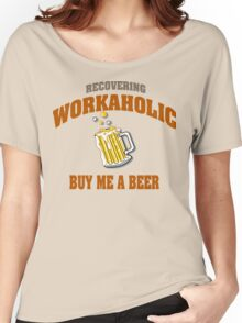 Recovering Workaholic Buy Me A Beer Women's Relaxed Fit T-Shirt