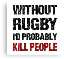 Funny Without Rugby I'd Probably Kill People Shirt Canvas Print