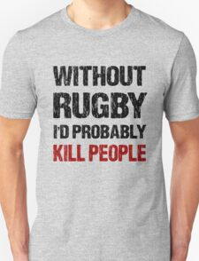 Funny Without Rugby I'd Probably Kill People Shirt T-Shirt