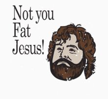 Not you fat jesus!