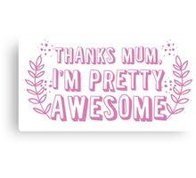 Thanks mum I'm pretty AWESOME! Canvas Print