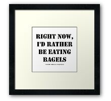 Right Now, I'd Rather Be Eating Bagels - Black Text Framed Print