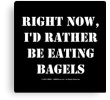 Right Now, I'd Rather Be Eating Bagels - White Text Canvas Print