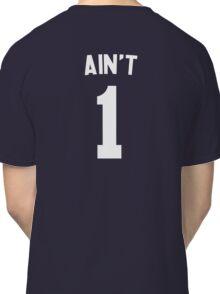 Ain't 1 Classic T-Shirt