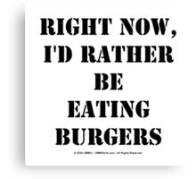Right Now, I'd Rather Be Eating Burgers - Black Text Canvas Print