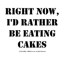Right Now, I'd Rather Be Eating Cakes - Black Text by cmmei