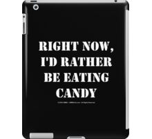 Right Now, I'd Rather Be Eating Candy - White Text iPad Case/Skin