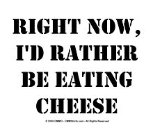 Right Now, I'd Rather Be Eating Cheese - Black Text by cmmei