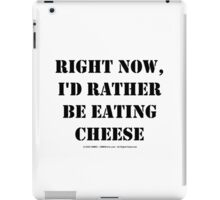 Right Now, I'd Rather Be Eating Cheese - Black Text iPad Case/Skin