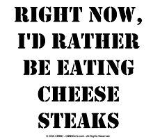 Right Now, I'd Rather Be Eating Cheesesteaks - Black Text by cmmei
