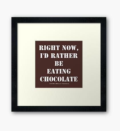 Right Now, I'd Rather Be Eating Chocolate - White Text Framed Print