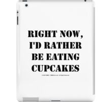 Right Now, I'd Rather Be Eating Cupcakes - Black Text iPad Case/Skin