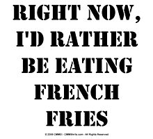 Right Now, I'd Rather Be Eating French Fries - Black Text by cmmei