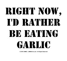 Right Now, I'd Rather Be Eating Garlic - Black Text by cmmei