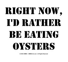 Right Now, I'd Rather Be Eating Oysters - Black Text by cmmei