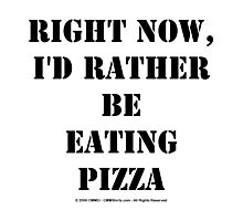 Right Now, I'd Rather Be Eating Pizza - Black Text Photographic Print