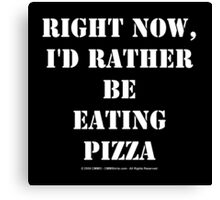 Right Now, I'd Rather Be Eating Pizza - White Text Canvas Print