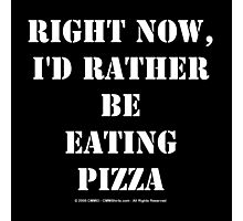 Right Now, I'd Rather Be Eating Pizza - White Text Photographic Print