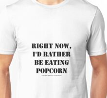 Right Now, I'd Rather Be Eating Popcorn - Black Text Unisex T-Shirt