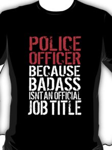 Funny 'Police Officer Because Badass Isn't an official Job Title' T-Shirt T-Shirt
