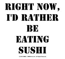 Right Now, I'd Rather Be Eating Sushi - Black Text by cmmei