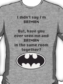 I didn't say I was Batman... T-Shirt
