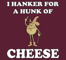 I Hanker For A Hunk Of Cheese T-Shirt