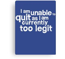 I am unable to quit as I am currently too legit Canvas Print