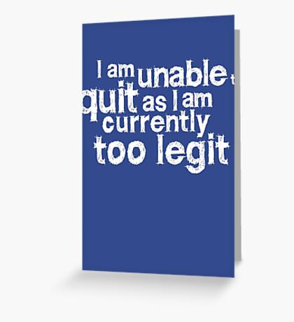 I am unable to quit as I am currently too legit Greeting Card
