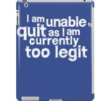 I am unable to quit as I am currently too legit iPad Case/Skin