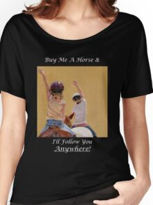 Buy Me A Horse & I'll Follow You Anywhere! Women's Relaxed Fit T-Shirt