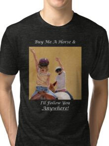 Buy Me A Horse & I'll Follow You Anywhere! Tri-blend T-Shirt