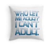 Who let me adult? I can't adult. Throw Pillow