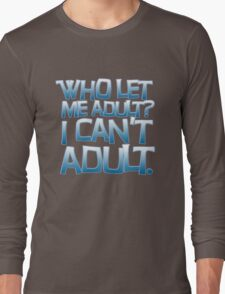 Who let me adult? I can't adult. Long Sleeve T-Shirt