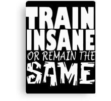 Train Insane Or Remain The Same  Canvas Print