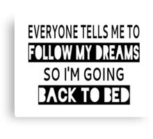Everyone Tells Me To Follow My Dreams So I'm Going Back To Bed Canvas Print