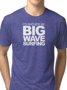 I'd rather be Big Wave Surfing 2w Tri-blend T-Shirt