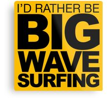 I'd rather be Big Wave Surfing 2 Metal Print