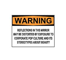 WARNING: REFLECTIONS IN THIS MIRROR MAY BE DISTORTED BY EXPOSURE TO CORPORATE POP CULTURE AND ITS STEREOTYPES ABOUT BEAUTY by Rob Price